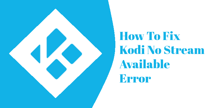 How To Fix Kodi No Stream Available Error In 2019